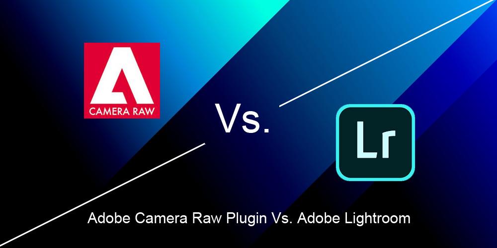 Adobe Camera Raw Plugin Vs. Adobe Lightroom: Pros and Cons.